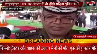 शाहजहांपुर - अब 100 डायल में भी होंगी महिला पुलिस कर्मी