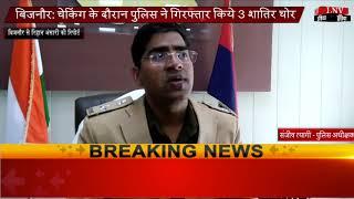 बिजनौर- चेकिंग के दौरान पुलिस ने गिरफ्तार किये 3 शातिर चोर