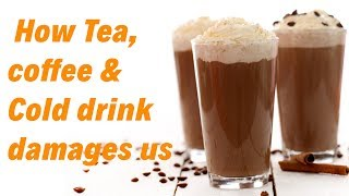 How Tea  coffee & Cold drink damage us