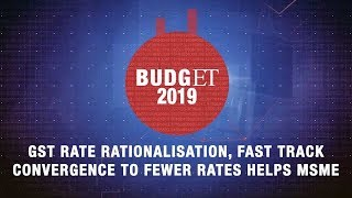 Budget 2019: GST rate rationalisation, fast track convergence to fewer rates helps MSME
