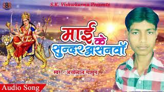 माई के सुन्दर असनवा | Acchelal Masum | Mai Ke Sundar Asanwa | New Hit Devi Geet 2017