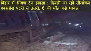 बिहार में भीषण ट्रेन हादसा - दिल्ली जा रही सीमांचल एक्सप्रेस पटरी से उतरी, 6 की मौत कई घायल