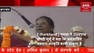 [ Jharkhand ] गुमला में राज्यपाल द्रौपदी मुर्मू ने कहा कि जनजातिय सभ्यता-संस्कृति काफी उत्कृष्ट है