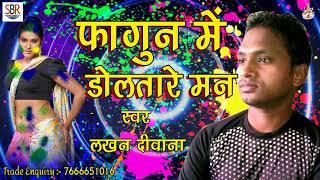 2018 सुपर हिट होली गाना | Holi Me Doltare Man | Chadhate Fagunwa | Lakhan Diwana | New Holi Songs
