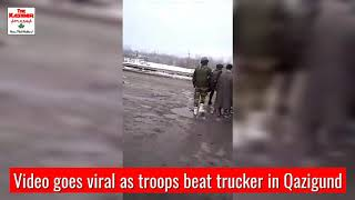 Video goes viral as troops beat trucker in Qazigund