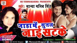 Jada Me Sutal Jai Satke   जाड़ा में सुतल जाई सटके   Manya Manib Singh   2018 New Hit Songs