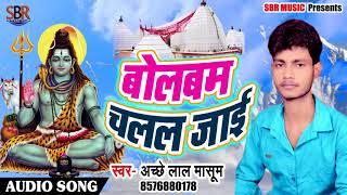 Bhojpuri Bol Bam SOng - बोलबम चहल जाई - Bol Bam Chalala Jaai - Acche Lal Masum - Sawan Geet 2018