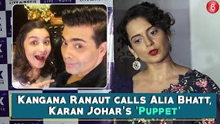 Kangana Ranaut calls Alia Bhatt Karan Johars Puppet