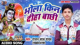 Bhojpuri Bol Bam Song - भोला किन दिहा बाछी - Rajan Lal Yadav - Bhojpuri Bol Bam Songs 2018