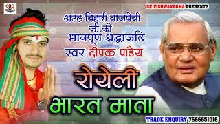 अटल बिहारी वाजपेयी जी को  भावपूर्ण श्रद्धांजलि - Royeli Bharat Mata, रोयेली भारत माता - Deepak Pandy