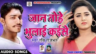 रवि राजभर का दर्द भरा गीत - जान तोहे भुलाई कइसे - Jaan Tohe Bhulai Kaise - New Sad Songs 2018