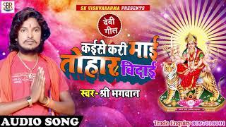 कईसे करी माई तोहर बिदाई  - Kaiise Kari Mai Tohar Bidai - Shree Bhagwan - Bhohpuri devi geet 2018