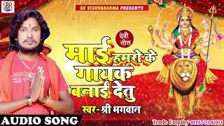 Shree Bhagwan - माई हमरो के गायक बनाई देतु - Mai Hamro Ke Gayak Banai Detu - Bhohpuri devi geet 2018