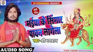 मईया के सिंगर पावन लगेला - Mai Ke Singar Pawan Lagela - Shree Bhagwan - Bhohpuri devi geet 2018