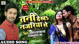 Bhojpuri Sad Songs 2018 - Pawan Parwana - तनी देखS नजरिया से -Tani Dekhs Najariya Se