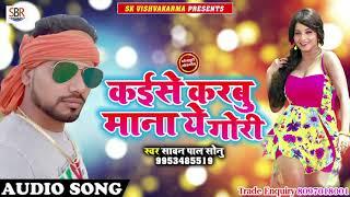 Kaiise Karbu Mana Ye Gori - कईसे करबू माना ये गोरी - Sawan Pal Sonu - Bhojpuri New Songs 2018