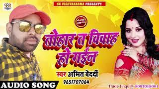 Tohar T Vivah Ho Gaiil - तोहार त विवाह हो गईल - Amit Bedardi - Bhojpuri Super Hit Songs 2018