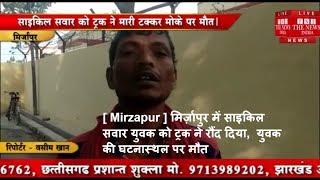 [ Mirzapur ] मिर्ज़ापुर में साइकिल सवार युवक को ट्रक ने रौंद दिया,  युवक की घटनास्थल पर मौत