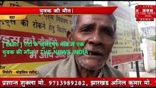 [ Etah ] एटा के जुनेदपुर गांव में एक युवक की मौत  / THE NEWS INDIA