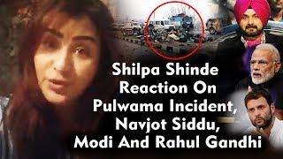 Shilpa Shinde Strong Reaction On Pulwama Incident, Navjot Siddhu Comment, Modi And Rahul Gandhi