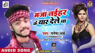मजा नईहर के यार देले बा - Maja Naihar Ke Yaar Dele Ba - Ganesh Bhai - Bhojpuri Songs 2019