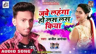 जब लहंगा हो लस लस किया - Jabe Lahanga Ho Las Las Kiya - Ajit Anokha - Bhojpuri Songs 2019