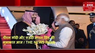 पीएम मोदी और सऊदी क्राउन प्रिंस की मुलाकात आज / THE NEWS INDIA