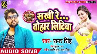 आगया  SAMAR SINGH का - #New Super Hit Bhojpuri Song - सखी रे तोहार लिटिया - 2019