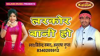 लरकोर बानी हो   Larkor Bani Ho सबसे हिट गाना 2017 - Jitendra Samrat ,Anuradha Gupta