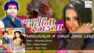 PHAGUNAWA A SAKHI JAAN LEKE       PALANI ME JAWANI RANGATA    Dhananjay Sharma     Holi Geet 2016