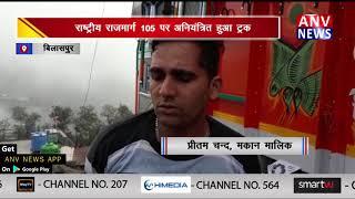 राष्ट्रीय राजमार्ग 105 पर अनियंत्रित हुआ ट्रक || ANV NEWS BILASPUR - HIMACHAL PRADESH