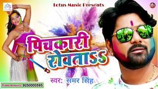 Samar Singh - का सबसे हिट होली गीत | पिचकारी रोवता - Pichkari Rowata | Samar Singh New Holi 2018