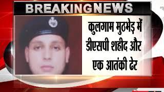 कुलगाम मुठभेड़ में DSP शहीद और एक आतंकी ढेर, ऑपरेशन जारी