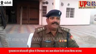 मुगलसराय कोतवाली पुलिस ने गिरफ्तार कर 2427 बोतल देशी शराब किया बरामद
