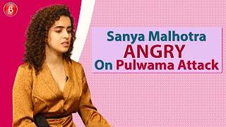 Sanya Malhotras ANGRY Reaction On Cowardly Pulwama Attack