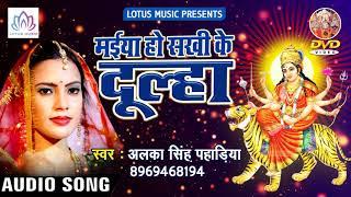Alka Singh Pahadiya का New सुपर हिट देवी गीत{2018} - Maiya Ho Sakhi Ke Dulha || Devi Geet