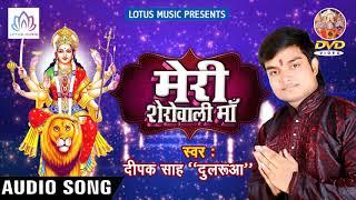 नवरात्री स्पेशल देवी गीत{2018} - Meri Sherowali Maa    Deepak Sah '' Dularua ''  