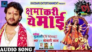 Dj Remix - क्षमा करी ये माई - Khesarilal Yadav New Bhojpuri Devi Geet Tadka 2017