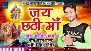 जय छठी माँ | Jai Chathi Maa | गोविन्द शर्मा | New Bhojpuri Hit Chathi Geet 2017