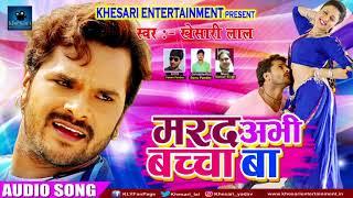 Khesari Lal Yadav का सुपरहिट गाना - मरद अभी बच्चा बा | New Bhojpuri Super Hit Song 2017