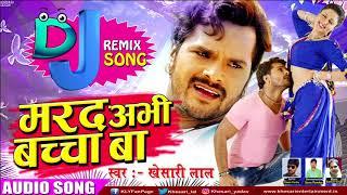 DJ REMIX  Khesari Lal Yadav का सुपरहिट गाना - मरद अभी बच्चा बा | New Bhojpuri Super Hit Song 2017