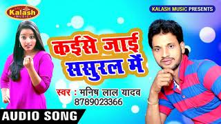 Super 2018- Manish Lal Yadav || कइसे जाइब ससुराल में || Sonwa Kes Kailas Thana Me || Kalash Music