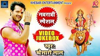Khesari Lal Yadav - Navratri Special -  Devi Geet Hits - Video Jukebox - Bhojpuri Devi Geet 2018