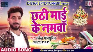 Bhojpuri Chhath Geet - छठी माई के नमवा - Sarvendra Bhojpuriya - Chhath Maai Ke Namva - Chhath Songs
