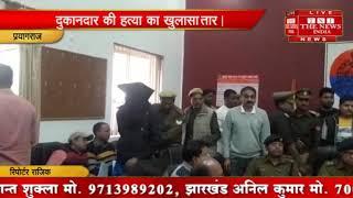 [ Prayagraj ] प्रयागराज में किराना दुकानदार की हत्या का पुलिस ने किया खुलासा, आरोपी गिरफ्तार