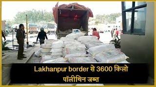 Lakhanpur border में आबकारी विभाग का छापा, 3600 किलो Polyethylene किए जब्त