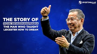 The Story Of Leicester City Owner Vichai Srivaddhanaprabha