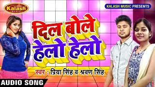 भोजपुरी का सबसे हिट गीत - Dil Bole Hello Hello - Priya & Shravan Singh - Bhojpuri Hit Song 2018