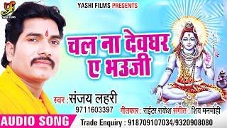 भोजपुरी सावन गीत - चल ना ए भउजी - Sanjay Lahri - Chal Na Devghar Ae Bhauji - Bhojpuri Kawar Songs