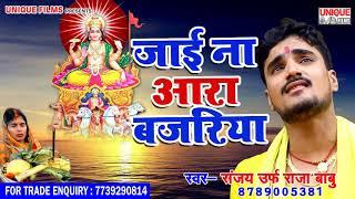 New Chhath Songs 2018 || जाई  ना आरा बजरिया  || Sanjay Urf raja Babu || Pujaiya Abki Chhath Ke